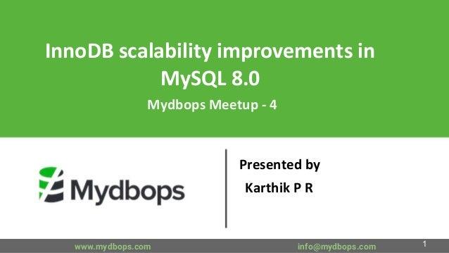 InnoDB scalability improvements in MySQL 8.0 Mydbops Meetup - 4 Presented by Karthik P R www.mydbops.com info@mydbops.com 1