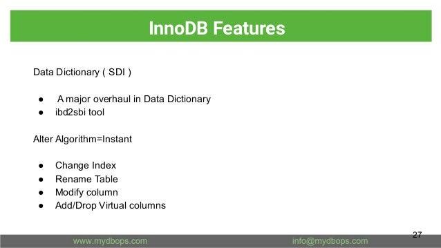 InnoDB Features Data Dictionary ( SDI ) ● A major overhaul in Data Dictionary ● ibd2sbi tool Alter Algorithm=Instant ● Cha...
