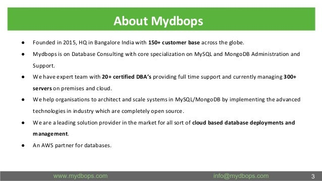 About Mydbops ● Founded in 2015, HQ in Bangalore India with 150+ customer base across the globe. ● Mydbops is on Database ...