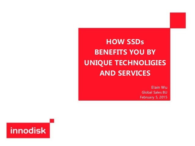 HOW SSDs BENEFITS YOU BY UNIQUE TECHNOLIGIES AND SERVICES Elain Wu Global Sales BU February 5, 2015