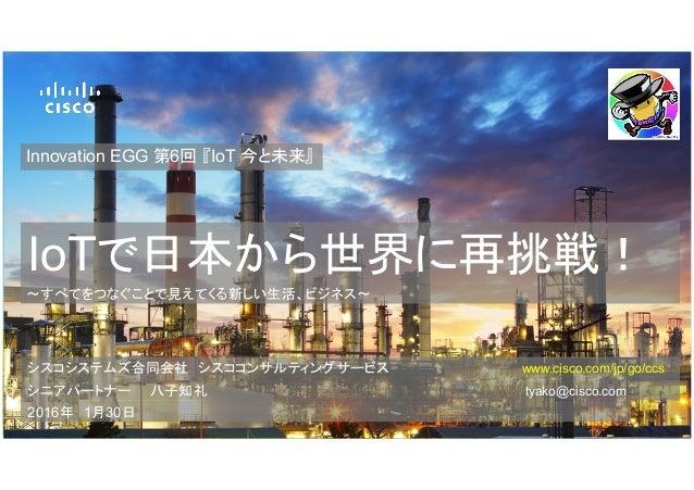 IoTで日本から世界に再挑戦! Innovation EGG 第6回 『IoT 今と未来』 ~すべてをつなぐことで見えてくる新しい生活、ビジネス〜 シスコシステムズ合同会社 シスココンサルティングサービス  www.cisco.com/jp...