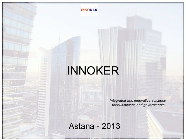 INNOKER Integrated and innovative solutions for businesses and governments  Astana - 2013
