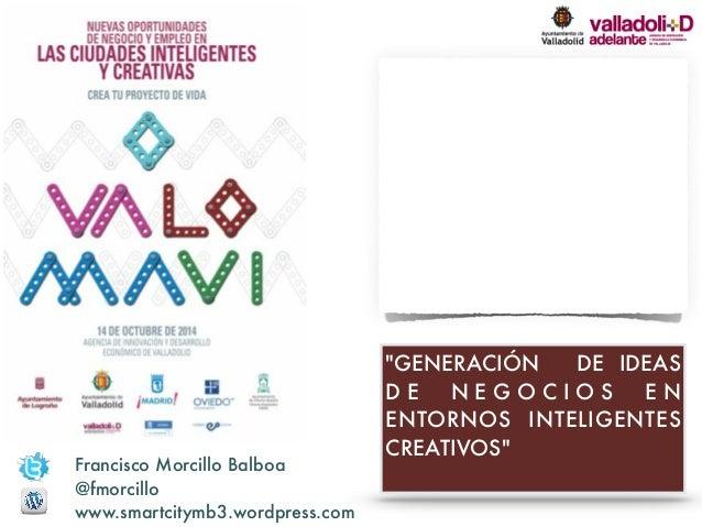 """GENERACIÓN DE IDEAS  D E N E G O C I O S E N  ENTORNOS INTELIGENTES  CREATIVOS""  Francisco Morcillo Balboa  @fmorcillo  w..."