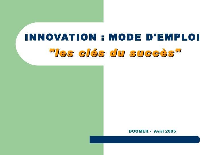 "INNOVATION : MODE D'EMPLOI   ""les clés du succès"" BOOMER -  Avril 2005"