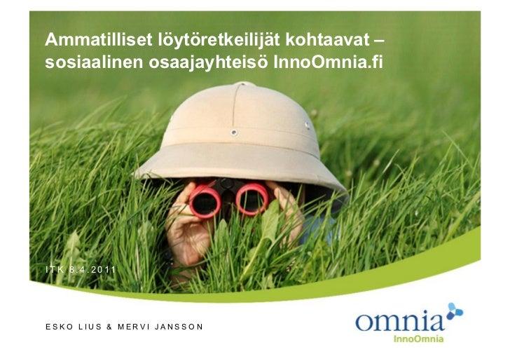 Ammatilliset löytöretkeilijät kohtaavat – sosiaalinen osaajayhteisö InnoOmnia.fi ITK 8.4.2011 ESKO LIUS & MERVI JANSSON