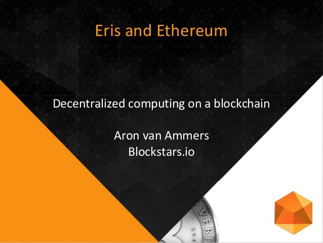 Eris and Ethereum Decentralized computing on a blockchain Aron van Ammers Blockstars.io