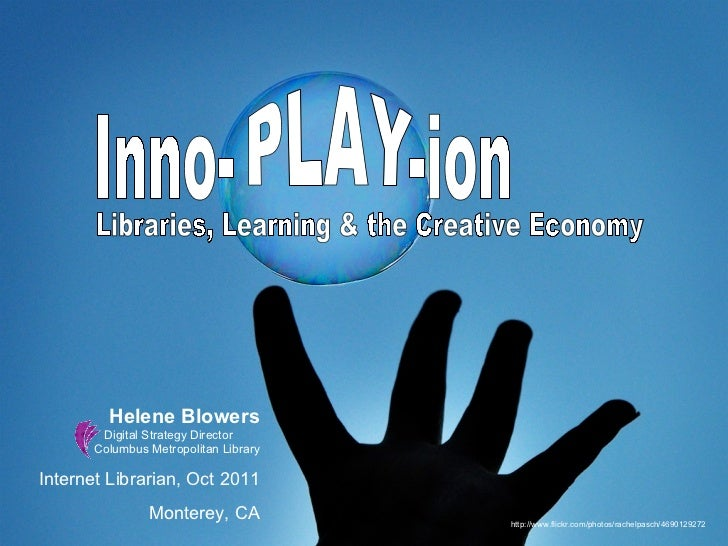 Libraries, Learning & the Creative Economy Inno-  -ion PLAY Helene Blowers Digital Strategy Director  Columbus Metropolita...