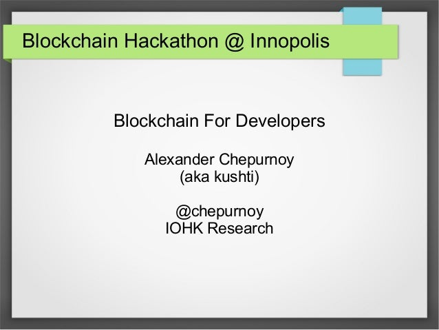 Blockchain Hackathon @ Innopolis Blockchain For Developers Alexander Chepurnoy (aka kushti) @chepurnoy IOHK Research