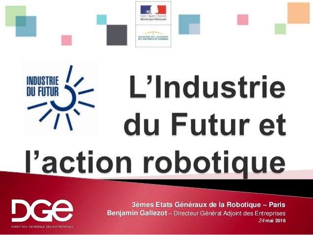 3èmes Etats Généraux de la Robotique – Paris Benjamin Gallezot – Directeur Général Adjoint des Entreprises 24 mai 2016