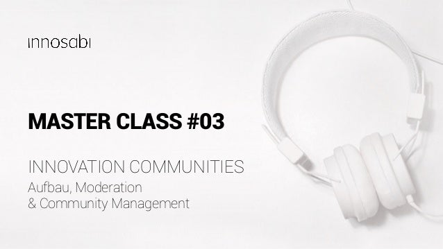 MASTER CLASS #03 Aufbau, Moderation & Community Management INNOVATION COMMUNITIES