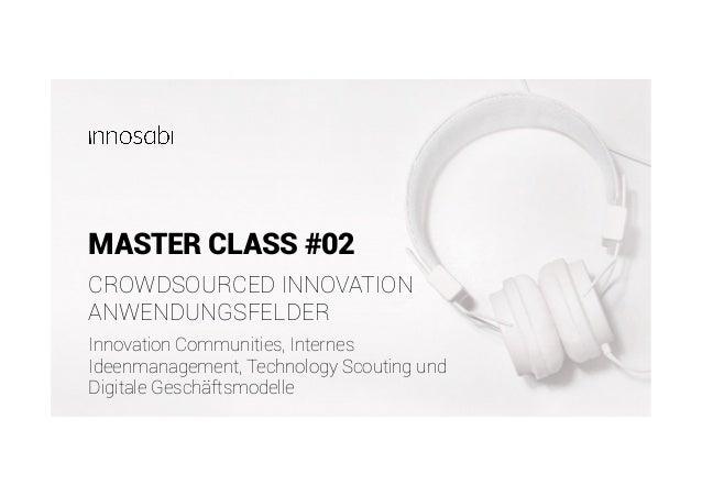 MASTER CLASS #02 Innovation Communities, Internes Ideenmanagement, Technology Scouting und Digitale Geschäftsmodelle CROWD...