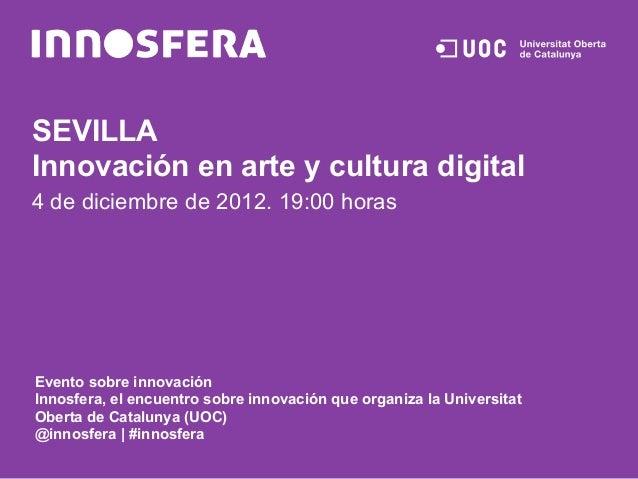 SEVILLAInnovación en arte y cultura digital4 de diciembre de 2012. 19:00 horasEvento sobre innovaciónInnosfera, el encuent...