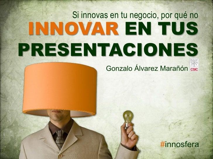 Si innovas en tu negocio, por qué no  INNOVAR EN TUS PRESENTACIONES