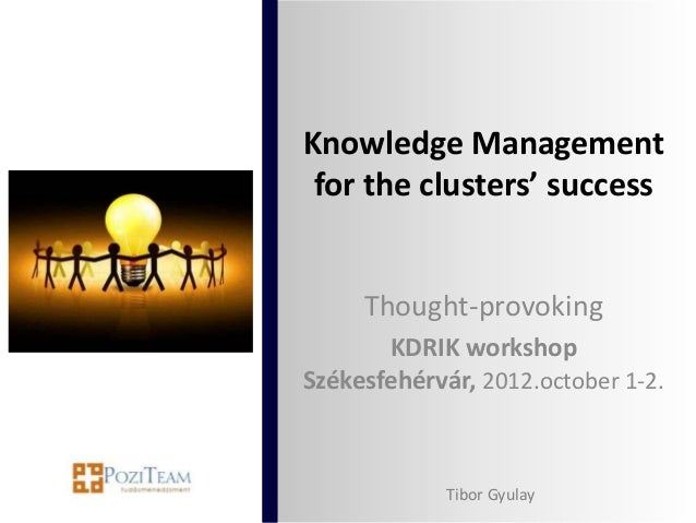Knowledge Management for the clusters' success     Thought-provoking       KDRIK workshopSzékesfehérvár, 2012.october 1-2....