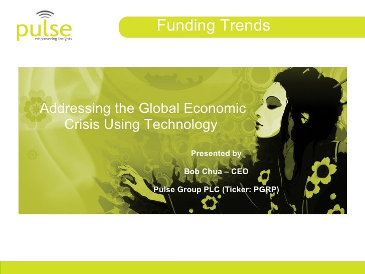 Addressing the Global Economic Crisis Using Technology  Funding Trends Presented by Bob Chua – CEO Pulse Group PLC (Ticker...