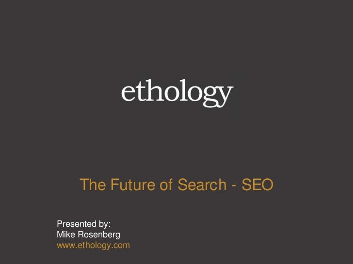 The Future of Search - SEO<br />Presented by:Mike Rosenbergwww.ethology.com<br />