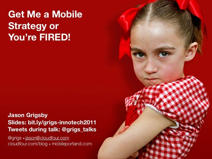 Get Me a MobileStrategy orYou're FIRED!Jason GrigsbySlides: bit.ly/grigs-innotech2011Tweets during talk: @grigs_talks@grig...