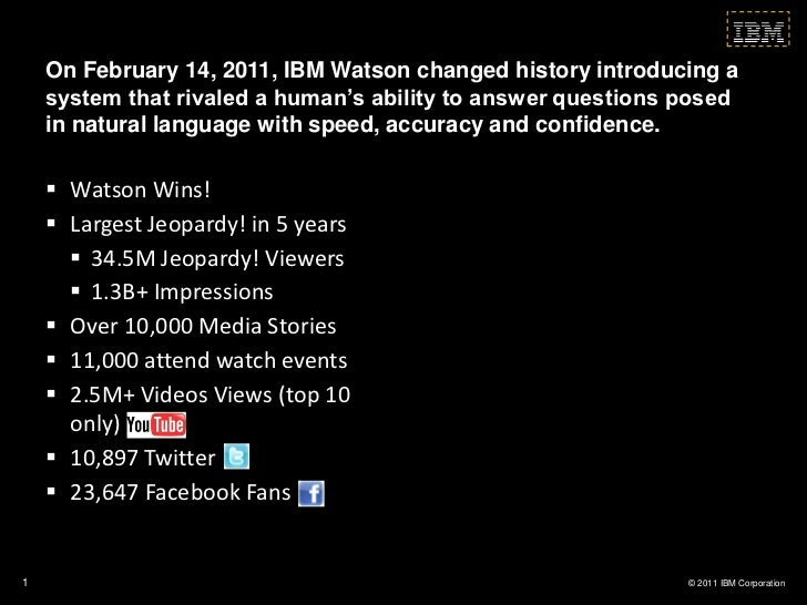 On February 14, 2011, IBM Watson changed history introducing a    system that rivaled a human's ability to answer question...