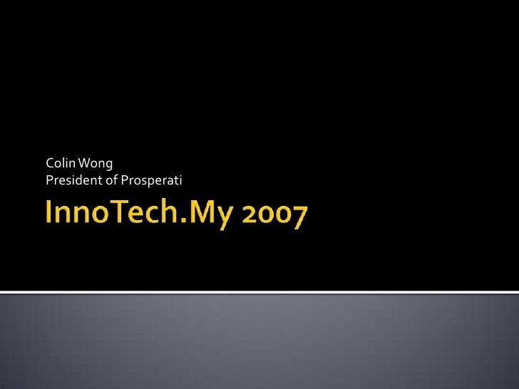 InnoTech.My 2007<br />Colin Wong<br />President of Prosperati<br />