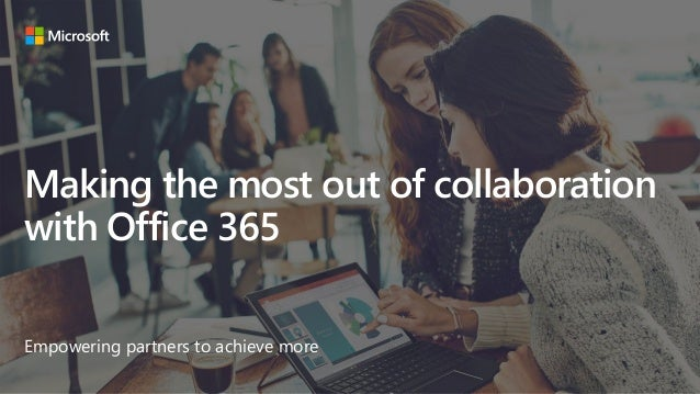 Making the most out of collaboration with Office 365 Empowering partners to achieve more