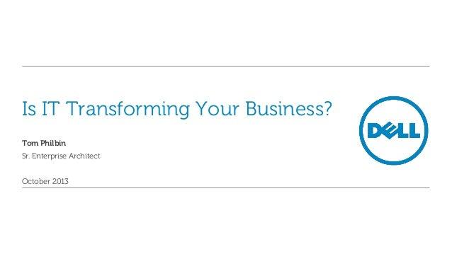 Is IT Transforming Your Business? Tom Philbin Sr. Enterprise Architect October 2013