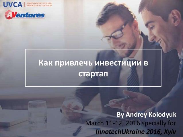Как привлечь инвестиции в стартап By Andrey Kolodyuk March 11-12, 2016 specially for InnotechUkraine 2016, Kyiv
