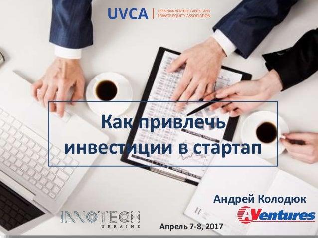 Как привлечь инвестиции в стартап Андрей Колодюк Апрель 7-8, 2017