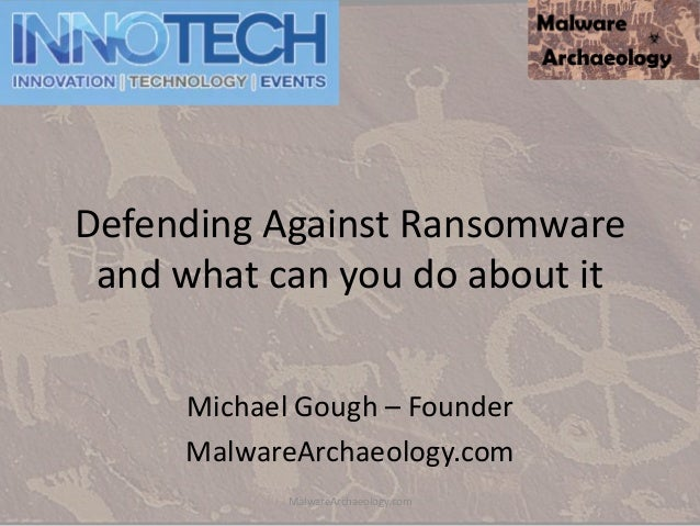 Defending Against Ransomware and what can you do about it Michael Gough – Founder MalwareArchaeology.com MalwareArchaeolog...