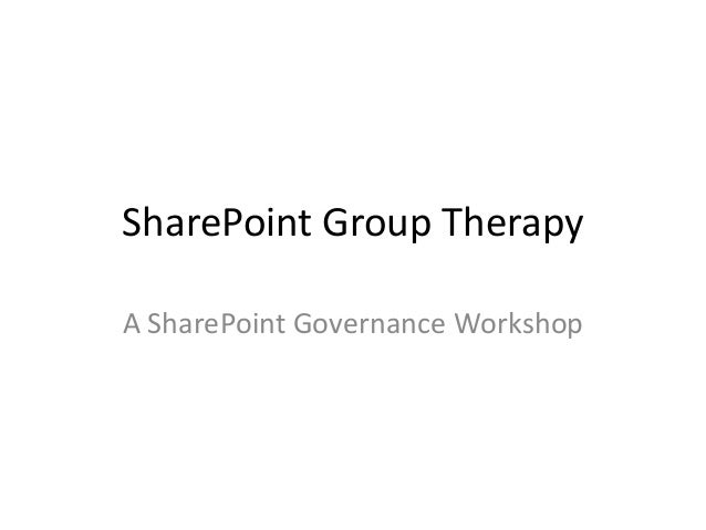 SharePoint Group Therapy A SharePoint Governance Workshop