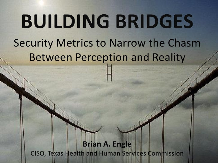 BUILDING BRIDGESSecurity Metrics to Narrow the Chasm   Between Perception and Reality                   Brian A. Engle   C...