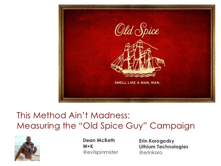 w+k old spice case study Old spice introduced body wash for men in 2003 and with  in this low- involvement category, how could old spice generate excitement with guys who  are not  and one week post-launch, the work had been seen more than 40  million times.
