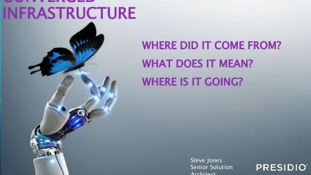 CONVERGED INFRASTRUCTURE WHERE DID IT COME FROM? WHAT DOES IT MEAN? WHERE IS IT GOING? Steve Jones Senior Solution