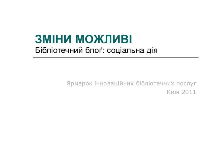 ЗМІНИ МОЖЛИВІ Бібліотечний блоґ: соціальна дія Ярмарок інноваційних бібліотечних послуг Київ 2011
