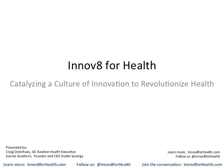Innov8	  for	  Health	      Catalyzing	  a	  Culture	  of	  Innova5on	  to	  Revolu5onize	  Health	   Presented	  by:	   C...