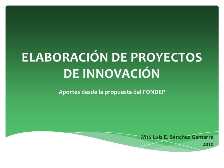 ELABORACIÓN DE PROYECTOS DE INNOVACIÓN<br />Aportes desde la propuesta del FONDEP<br />MTS Luis E. Sánchez Gamarra<br />20...