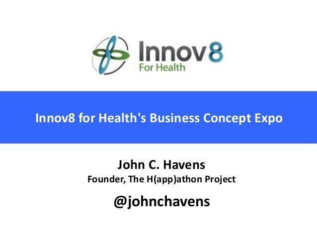 Innov8 for Healths Business Concept Expo              John C. Havens        Founder, The H(app)athon Project             @...