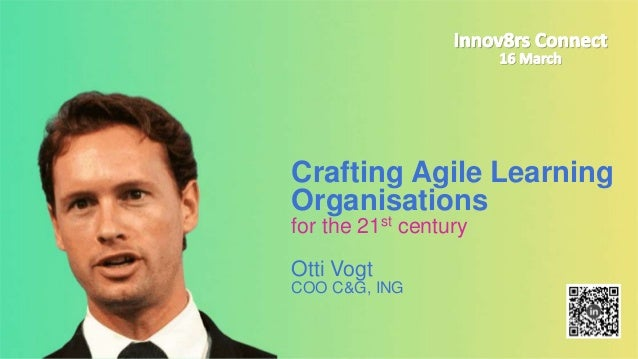 Crafting Agile Learning Organisations for the 21st century Otti Vogt COO C&G, ING