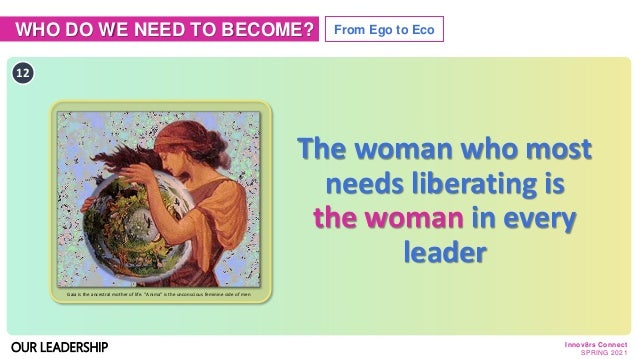 WHO DO WE NEED TO BECOME? From Ego to Eco OUR LEADERSHIP The woman who most needs liberating is the woman in every leader ...
