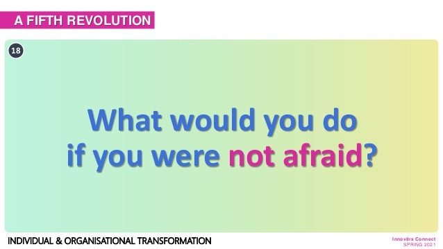 A FIFTH REVOLUTION INDIVIDUAL & ORGANISATIONAL TRANSFORMATION 18 What would you do if you were not afraid? Innov8rs Connec...