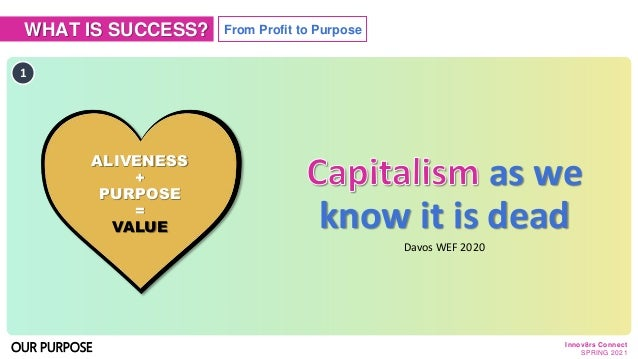 WHAT IS SUCCESS? as we know it is dead 1 ALIVENESS + PURPOSE = VALUE From Profit to Purpose Innov8rs Connect SPRING 2021 O...