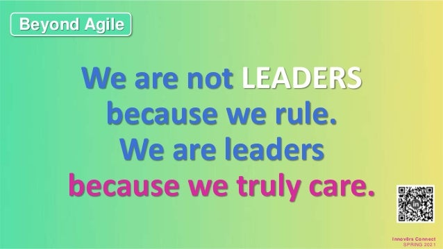 We are not LEADERS because we rule. We are leaders because we truly care. Beyond Agile Innov8rs Connect SPRING 2021