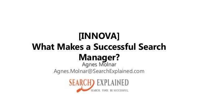 [INNOVA] What Makes a Successful Search Manager? Agnes Molnar Agnes.Molnar@SearchExplained.com