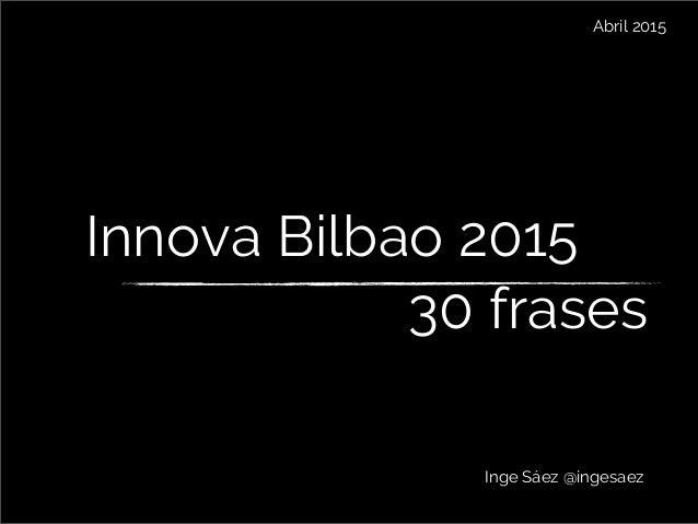 Innova Bilbao 2015 Inge Sáez @ingesaez Abril 2015 30 frases