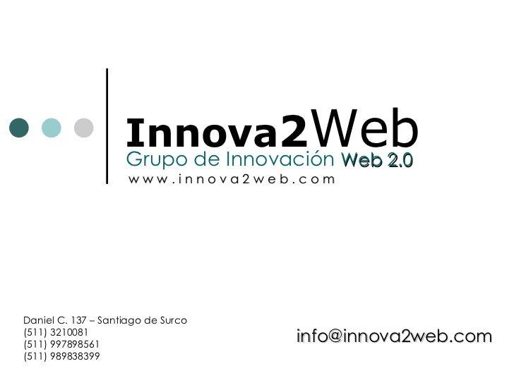 Innova 2 Web Grupo de Innovación  Web 2.0 Daniel C. 137 – Santiago de Surco (511) 3210081 (511) 997898561 (511) 989838399 ...