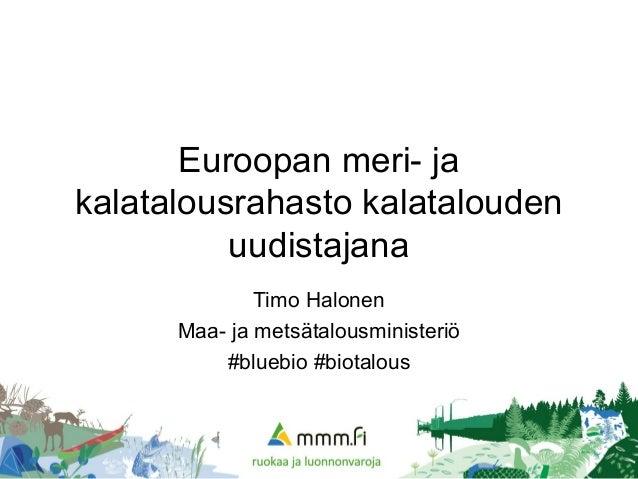 Euroopan meri- ja kalatalousrahasto kalatalouden uudistajana Timo Halonen  Maa- ja metsätalousministeriö  bluebio   Ratkaisujen Suomi ... 072da63fd4