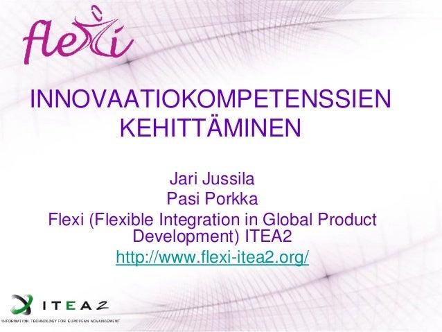INNOVAATIOKOMPETENSSIEN KEHITTÄMINEN  Jari Jussila  Pasi Porkka  Flexi (Flexible Integration in Global Product Development...