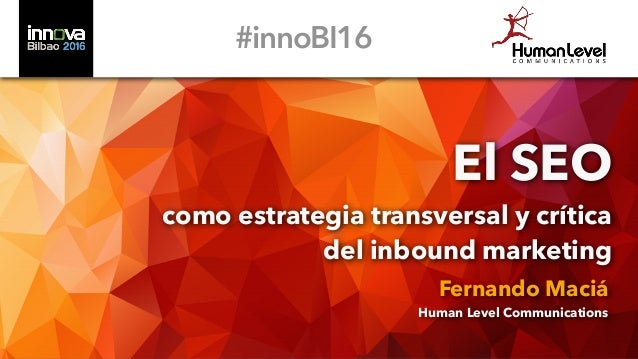 El SEO como estrategia transversal y crítica del inbound marketing Fernando Maciá Human Level Communications #innoBI16