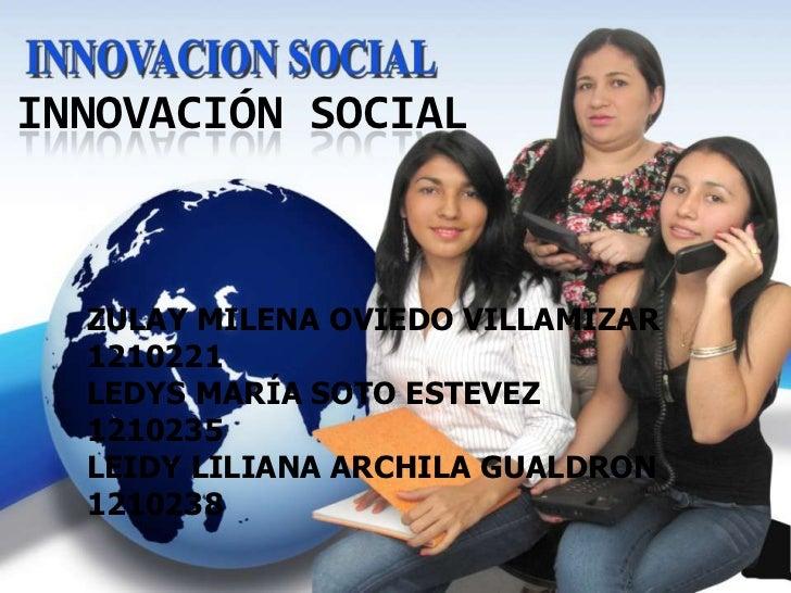 INNOVACIÓN SOCIAL  ZULAY MILENA OVIEDO VILLAMIZAR  1210221  LEDYS MARÍA SOTO ESTEVEZ  1210235  LEIDY LILIANA ARCHILA GUALD...