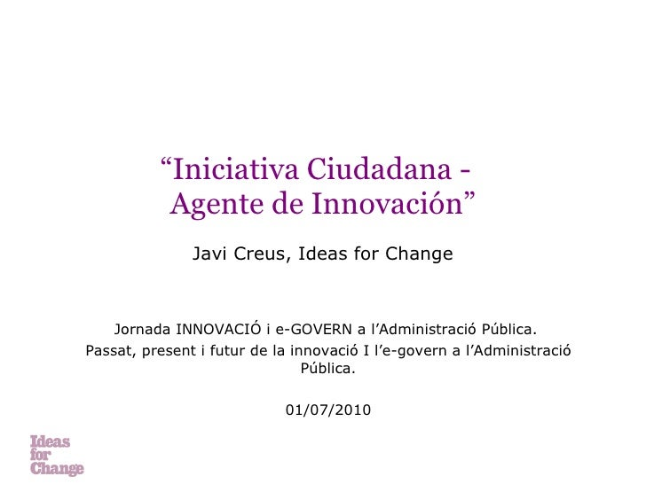 """ Iniciativa Ciudadana -  Agente de Innovación"" Javi Creus, Ideas for Change Jornada INNOVACIÓ i e-GOVERN a l'Administraci..."