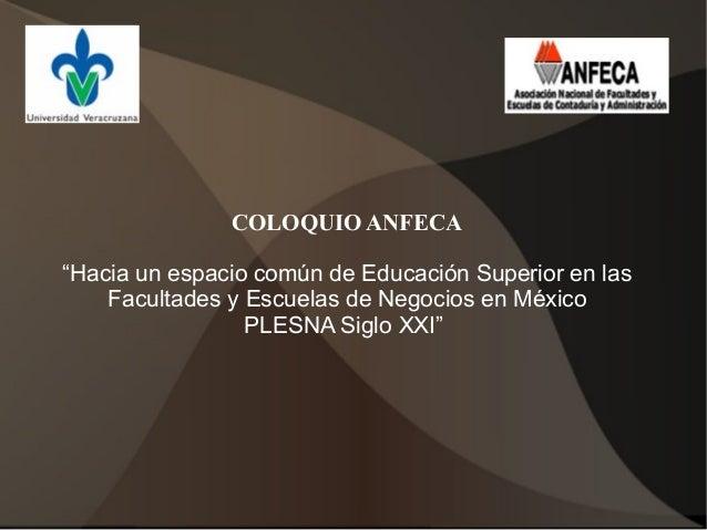 """COLOQUIO ANFECA""""Hacia un espacio común de Educación Superior en las    Facultades y Escuelas de Negocios en México        ..."""
